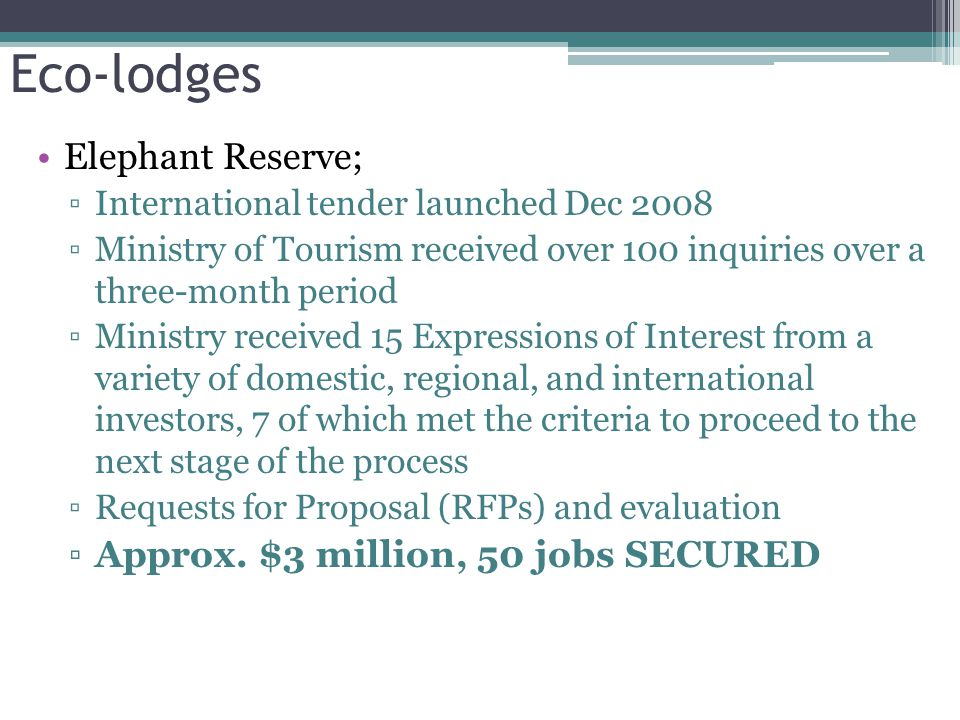 Eco-lodges Elephant Reserve; ▫International tender launched Dec 2008 ▫Ministry of Tourism received over 100 inquiries over a three-month period ▫Ministry received 15 Expressions of Interest from a variety of domestic, regional, and international investors, 7 of which met the criteria to proceed to the next stage of the process ▫Requests for Proposal (RFPs) and evaluation ▫Approx.