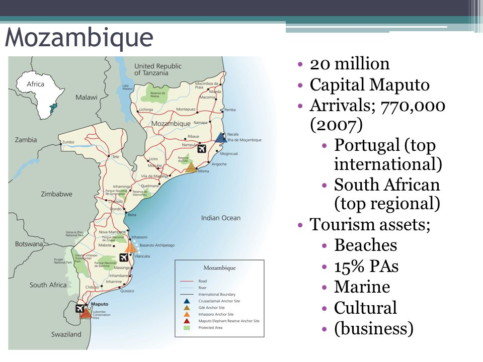 Mozambique 20 million Capital Maputo Arrivals; 770,000 (2007) Portugal (top international) South African (top regional) Tourism assets; Beaches 15% PAs Marine Cultural (business)