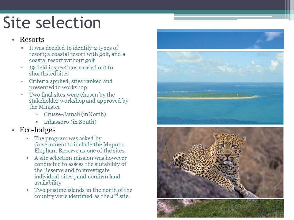 Site selection Resorts ▫It was decided to identify 2 types of resort; a coastal resort with golf, and a coastal resort without golf ▫19 field inspections carried out to shortlisted sites ▫Criteria applied, sites ranked and presented to workshop ▫Two final sites were chosen by the stakeholder workshop and approved by the Minister ▫Crusse-Jamali (inNorth) ▫Inhassoro (in South) Eco-lodges The program was asked by Government to include the Maputo Elephant Reserve as one of the sites.