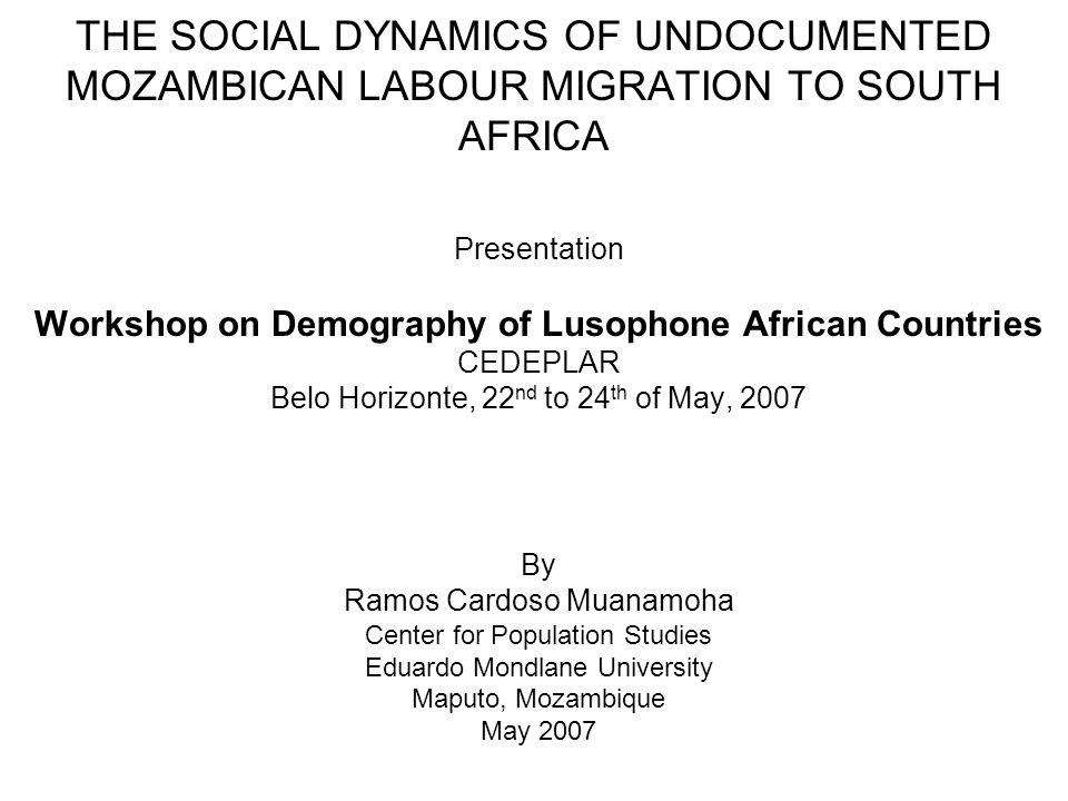 THE SOCIAL DYNAMICS OF UNDOCUMENTED MOZAMBICAN LABOUR MIGRATION TO SOUTH AFRICA Presentation Workshop on Demography of Lusophone African Countries CEDEPLAR Belo Horizonte, 22 nd to 24 th of May, 2007 By Ramos Cardoso Muanamoha Center for Population Studies Eduardo Mondlane University Maputo, Mozambique May 2007