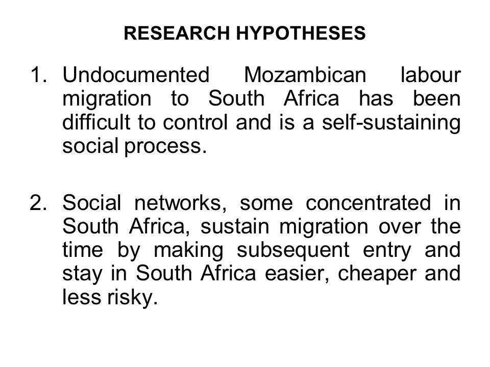 RESEARCH HYPOTHESES 1.Undocumented Mozambican labour migration to South Africa has been difficult to control and is a self-sustaining social process.