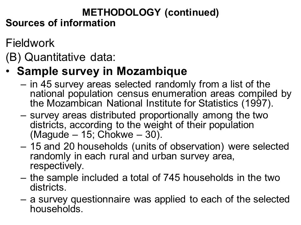 METHODOLOGY (continued) Sources of information Fieldwork (B) Quantitative data: Sample survey in Mozambique –in 45 survey areas selected randomly from a list of the national population census enumeration areas compiled by the Mozambican National Institute for Statistics (1997).