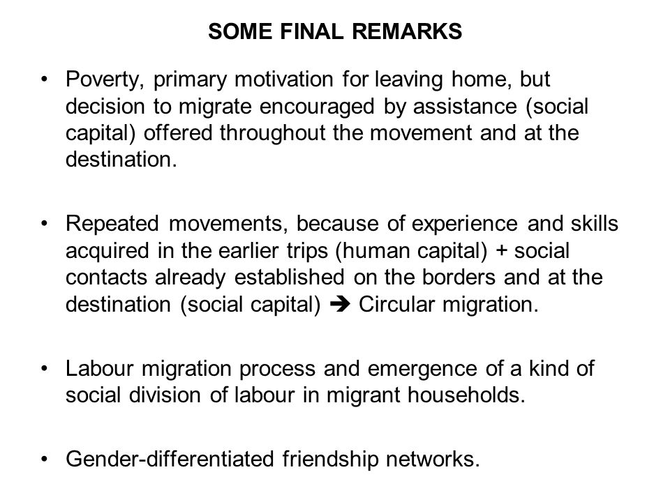 SOME FINAL REMARKS Poverty, primary motivation for leaving home, but decision to migrate encouraged by assistance (social capital) offered throughout the movement and at the destination.