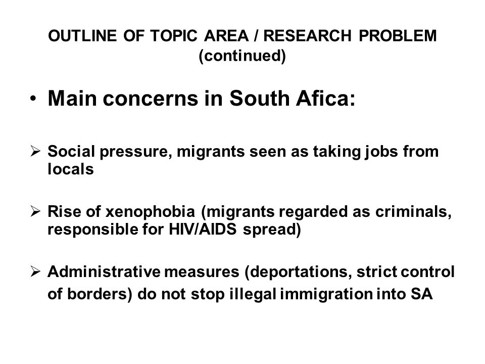 OUTLINE OF TOPIC AREA / RESEARCH PROBLEM (continued) Main concerns in South Afica:  Social pressure, migrants seen as taking jobs from locals  Rise of xenophobia (migrants regarded as criminals, responsible for HIV/AIDS spread)  Administrative measures (deportations, strict control of borders) do not stop illegal immigration into SA