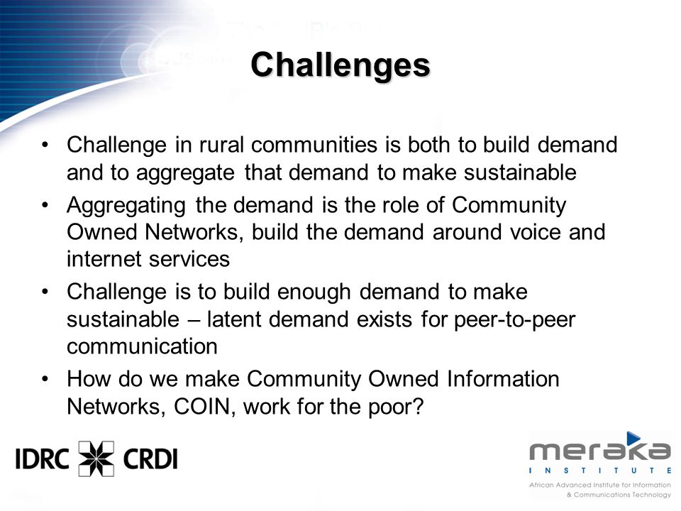 Challenges Challenge in rural communities is both to build demand and to aggregate that demand to make sustainable Aggregating the demand is the role of Community Owned Networks, build the demand around voice and internet services Challenge is to build enough demand to make sustainable – latent demand exists for peer-to-peer communication How do we make Community Owned Information Networks, COIN, work for the poor?