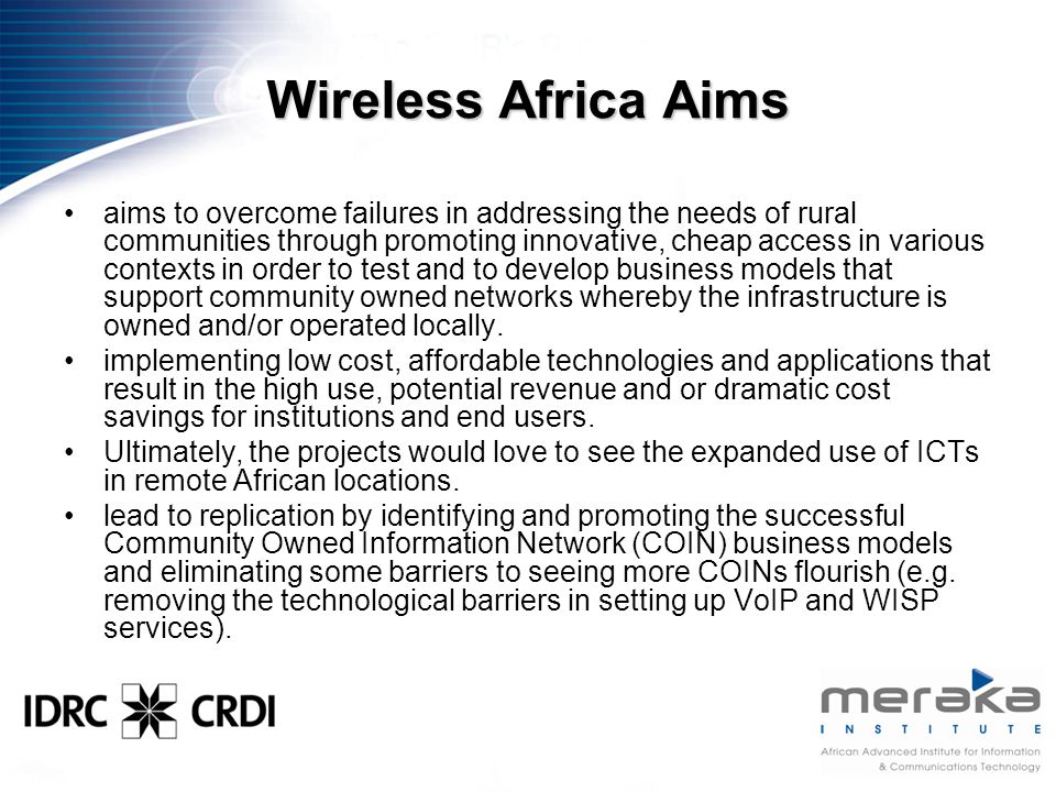 Wireless Africa Aims aims to overcome failures in addressing the needs of rural communities through promoting innovative, cheap access in various contexts in order to test and to develop business models that support community owned networks whereby the infrastructure is owned and/or operated locally.