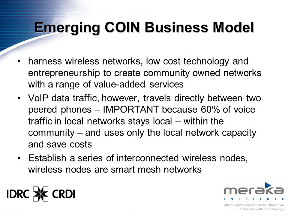 Emerging COIN Business Model harness wireless networks, low cost technology and entrepreneurship to create community owned networks with a range of value-added services VoIP data traffic, however, travels directly between two peered phones – IMPORTANT because 60% of voice traffic in local networks stays local – within the community – and uses only the local network capacity and save costs Establish a series of interconnected wireless nodes, wireless nodes are smart mesh networks