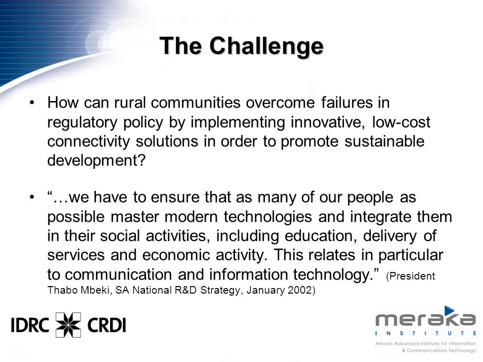 The Challenge How can rural communities overcome failures in regulatory policy by implementing innovative, low-cost connectivity solutions in order to promote sustainable development.