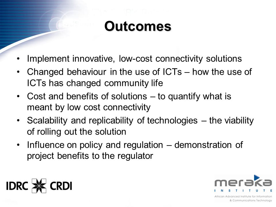 Outcomes Implement innovative, low-cost connectivity solutions Changed behaviour in the use of ICTs – how the use of ICTs has changed community life Cost and benefits of solutions – to quantify what is meant by low cost connectivity Scalability and replicability of technologies – the viability of rolling out the solution Influence on policy and regulation – demonstration of project benefits to the regulator