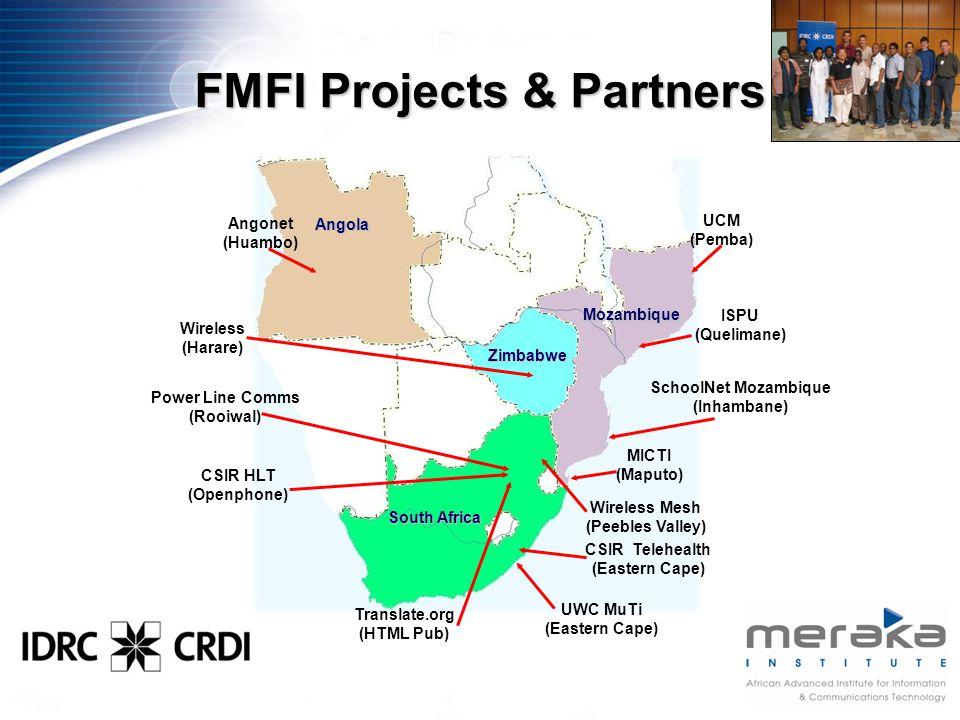 Mozambique Angola South Africa Zimbabwe FMFI Projects & Partners Angonet (Huambo) Wireless Mesh (Peebles Valley) CSIR Telehealth (Eastern Cape) UWC MuTi (Eastern Cape) CSIR HLT (Openphone) Translate.org (HTML Pub) Power Line Comms (Rooiwal) SchoolNet Mozambique (Inhambane) MICTI (Maputo) UCM (Pemba) ISPU (Quelimane) Wireless (Harare)