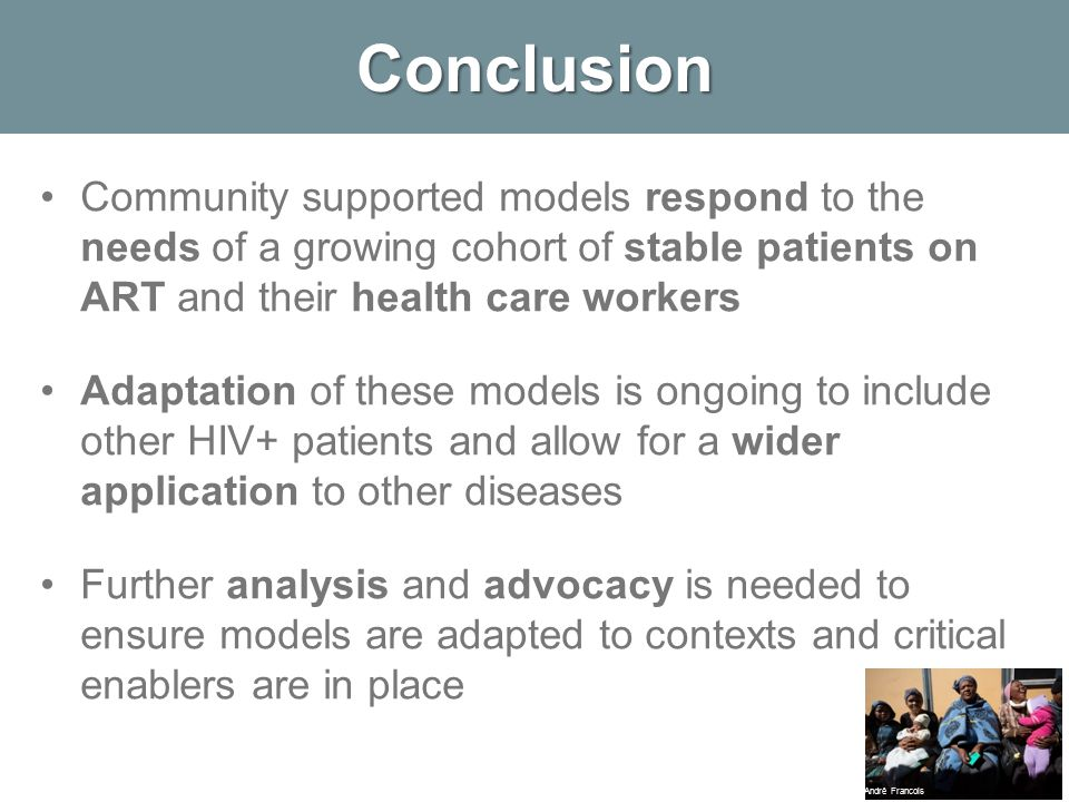 Conclusion Community supported models respond to the needs of a growing cohort of stable patients on ART and their health care workers Adaptation of these models is ongoing to include other HIV+ patients and allow for a wider application to other diseases Further analysis and advocacy is needed to ensure models are adapted to contexts and critical enablers are in place André Francois
