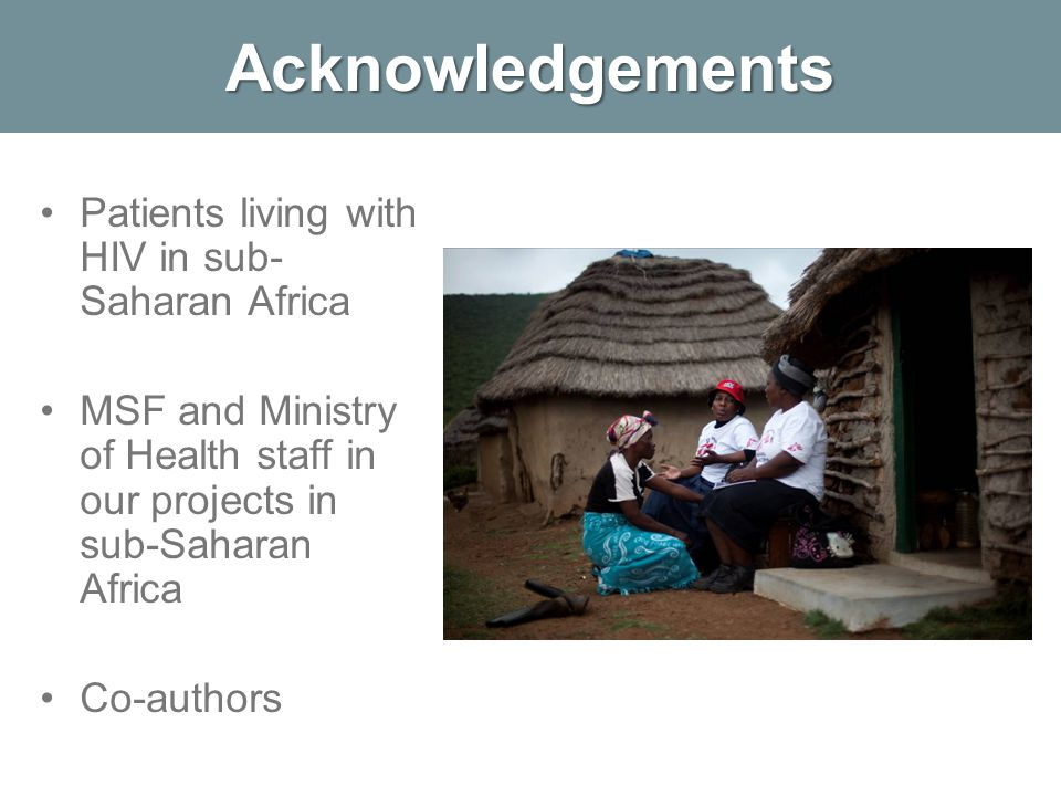 Acknowledgements Patients living with HIV in sub- Saharan Africa MSF and Ministry of Health staff in our projects in sub-Saharan Africa Co-authors