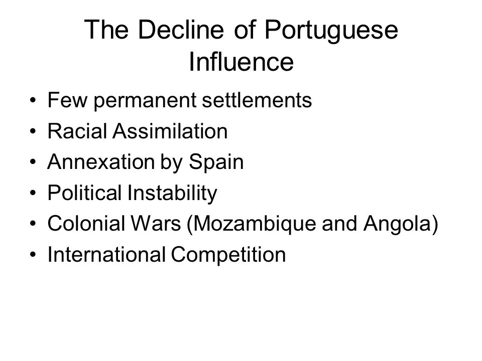 The Decline of Portuguese Influence Few permanent settlements Racial Assimilation Annexation by Spain Political Instability Colonial Wars (Mozambique