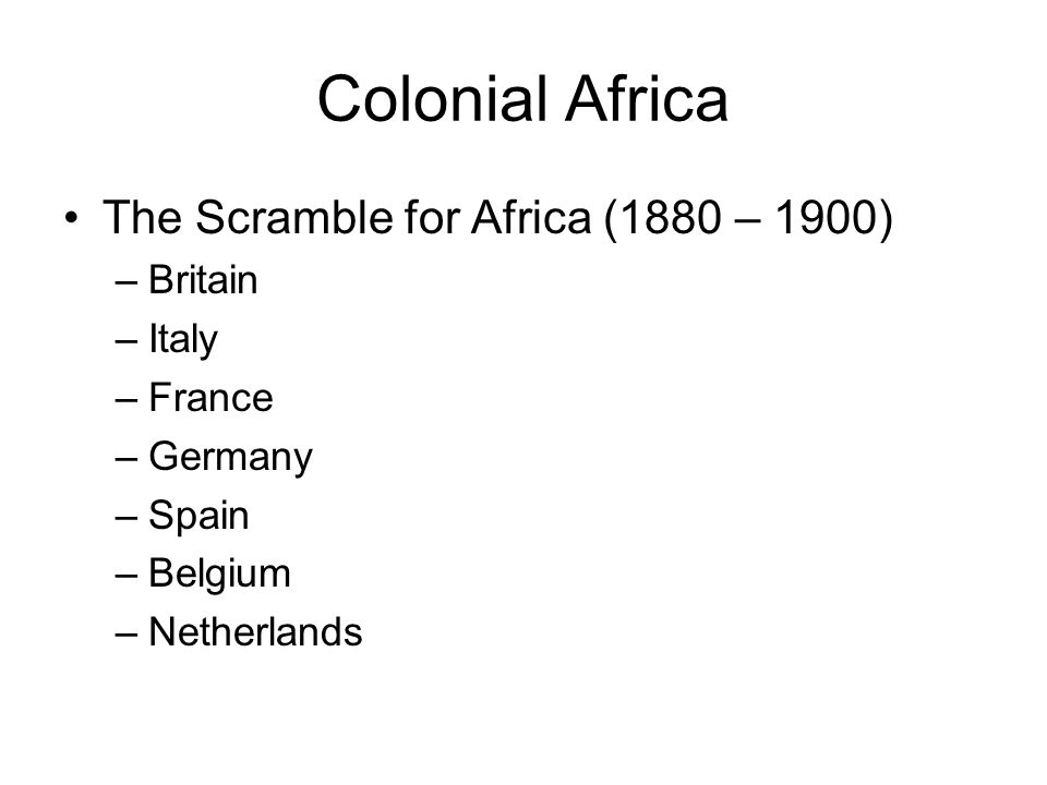 Colonial Africa The Scramble for Africa (1880 – 1900) –Britain –Italy –France –Germany –Spain –Belgium –Netherlands