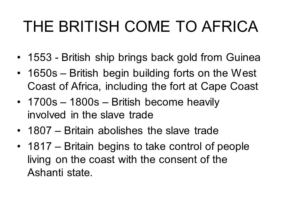 THE BRITISH COME TO AFRICA 1553 - British ship brings back gold from Guinea 1650s – British begin building forts on the West Coast of Africa, includin