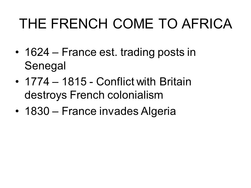 THE FRENCH COME TO AFRICA 1624 – France est. trading posts in Senegal 1774 – 1815 - Conflict with Britain destroys French colonialism 1830 – France in