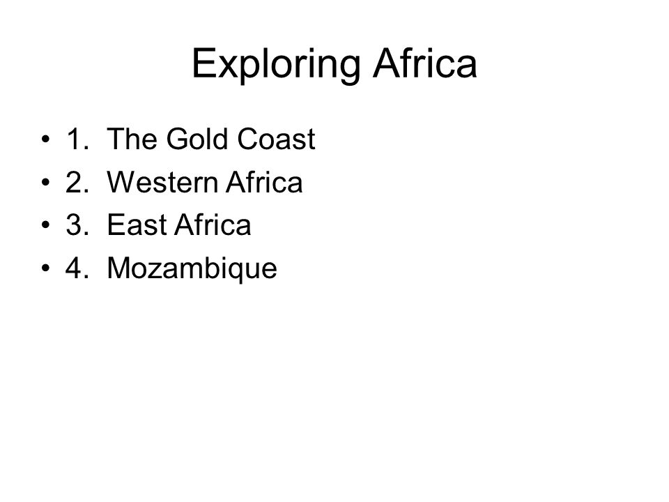 Exploring Africa 1. The Gold Coast 2. Western Africa 3. East Africa 4. Mozambique