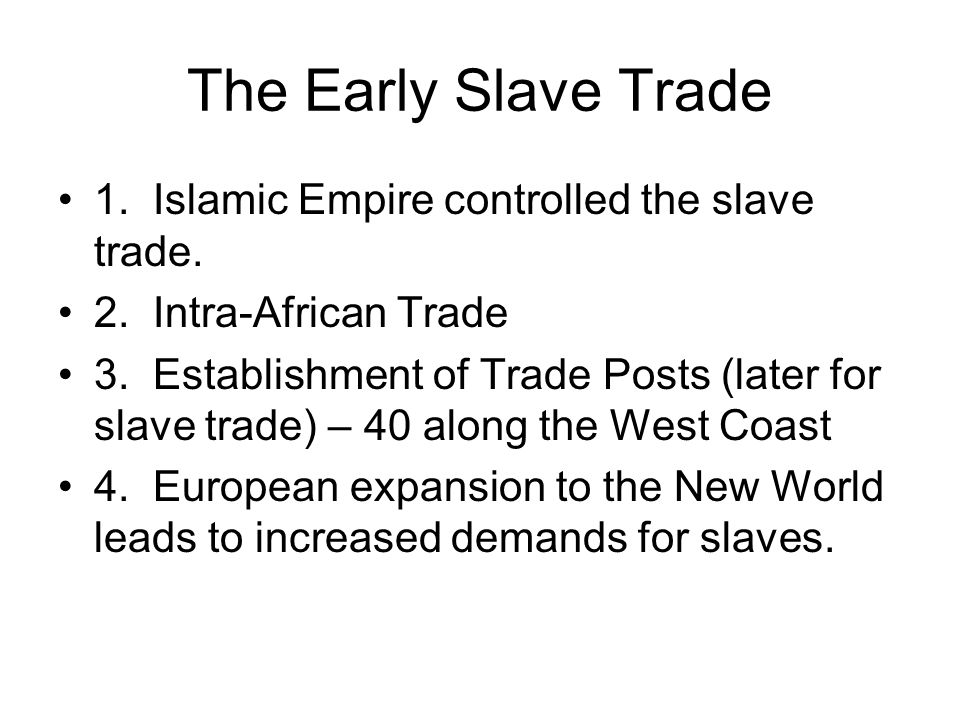 The Early Slave Trade 1. Islamic Empire controlled the slave trade. 2. Intra-African Trade 3. Establishment of Trade Posts (later for slave trade) – 4