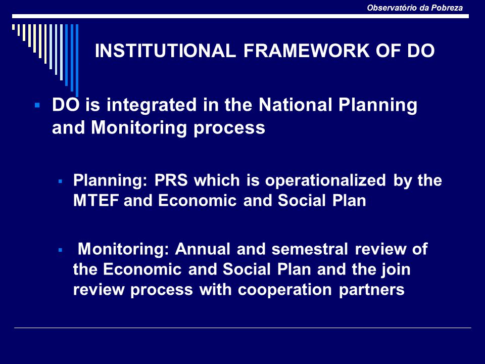Observatório da Pobreza INSTITUTIONAL FRAMEWORK OF DO  DO is integrated in the National Planning and Monitoring process  Planning: PRS which is operationalized by the MTEF and Economic and Social Plan  Monitoring: Annual and semestral review of the Economic and Social Plan and the join review process with cooperation partners