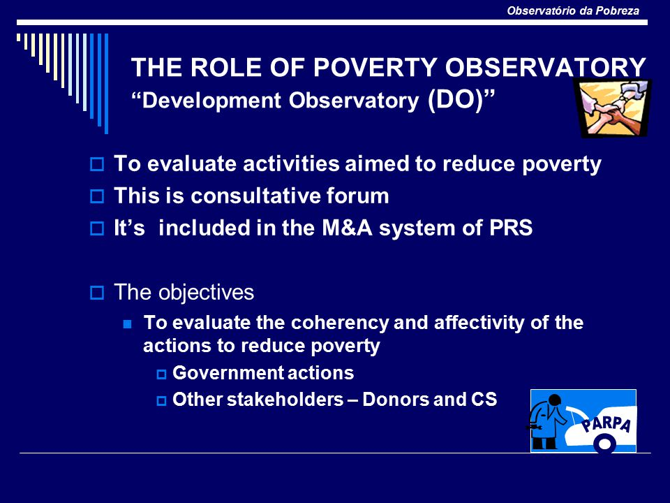 Observatório da Pobreza EXPECTED RESULTS  An impulsion and effectiveness on implementation of the actions and government programs  More involvement of other stakeholders  Improvement in the flow and amplitude of external assistance