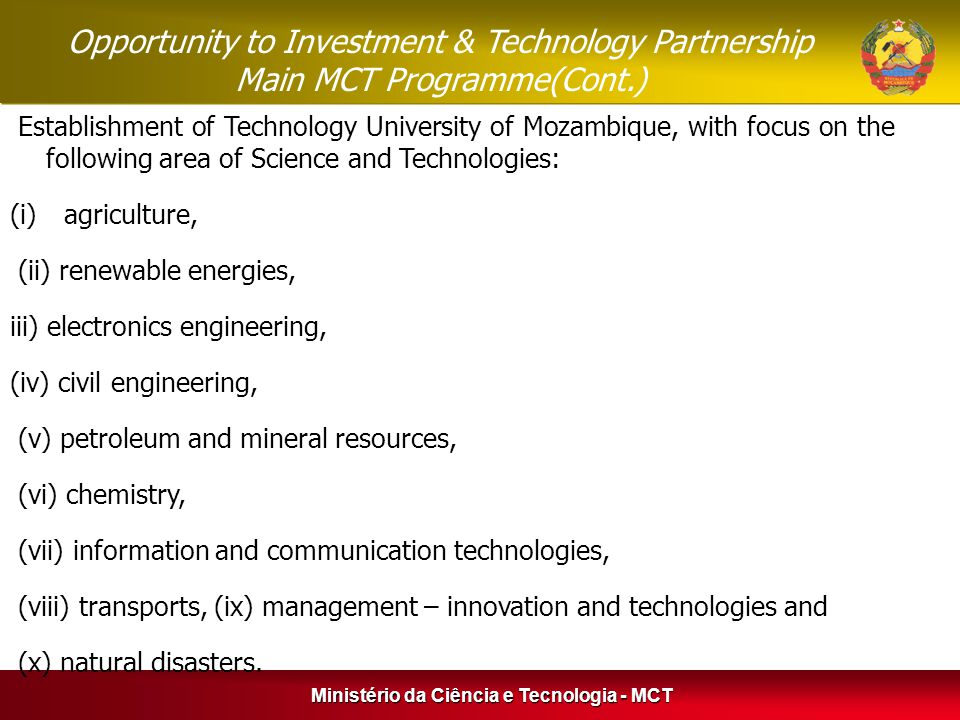 Establishment of Technology University of Mozambique, with focus on the following area of Science and Technologies: (i)agriculture, (ii) renewable energies, iii) electronics engineering, (iv) civil engineering, (v) petroleum and mineral resources, (vi) chemistry, (vii) information and communication technologies, (viii) transports, (ix) management – innovation and technologies and (x) natural disasters.