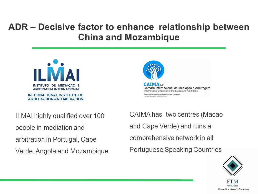 ADR – Decisive factor to enhance relationship between China and Mozambique INTERNATIONAL INSTITUTE OF ARBITRATION AND MEDIATION ILMAI highly qualified over 100 people in mediation and arbitration in Portugal, Cape Verde, Angola and Mozambique CAIMA has two centres (Macao and Cape Verde) and runs a comprehensive network in all Portuguese Speaking Countries