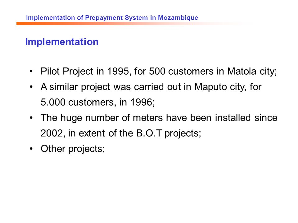 Implementation of Prepayment System in Mozambique Implementation Pilot Project in 1995, for 500 customers in Matola city; A similar project was carried out in Maputo city, for 5.000 customers, in 1996; The huge number of meters have been installed since 2002, in extent of the B.O.T projects; Other projects;