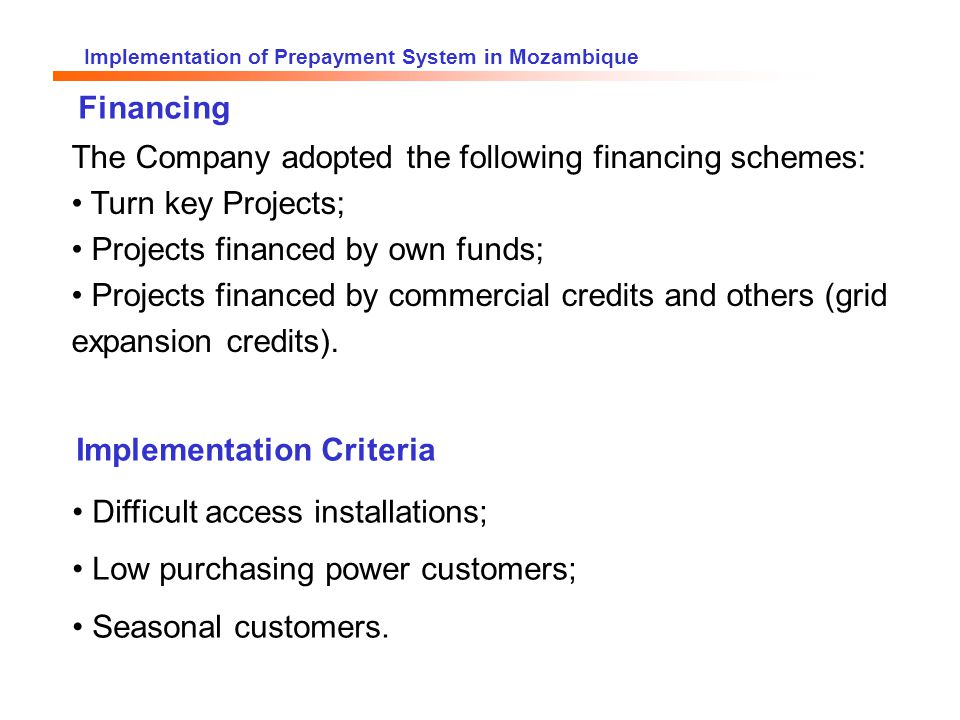 Implementation of Prepayment System in Mozambique The Company adopted the following financing schemes: Turn key Projects; Projects financed by own funds; Projects financed by commercial credits and others (grid expansion credits).