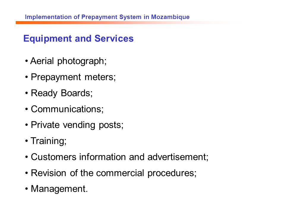 Implementation of Prepayment System in Mozambique Aerial photograph; Prepayment meters; Ready Boards; Communications; Private vending posts; Training; Customers information and advertisement; Revision of the commercial procedures; Management.