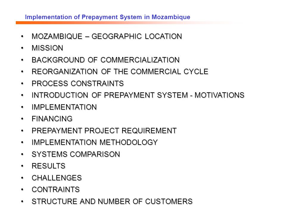 Implementation of Prepayment System in Mozambique Area: 799 380 km 2 Population: 18 Millions Capital: Maputo MOZAMBIQUE
