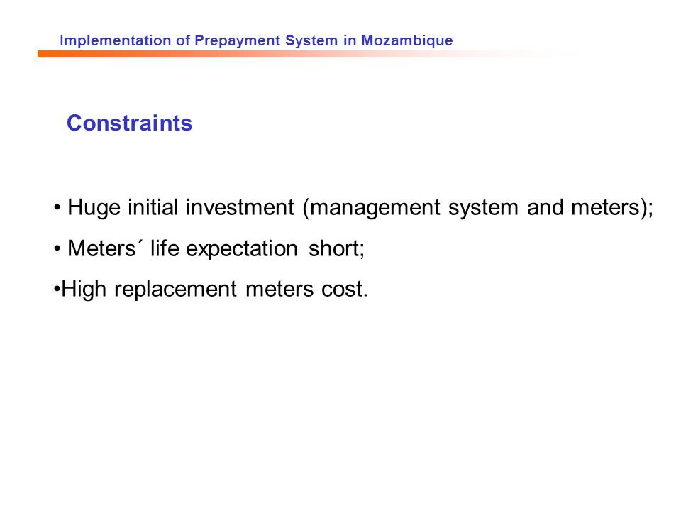 Implementation of Prepayment System in Mozambique Constraints Huge initial investment (management system and meters); Meters´ life expectation short; High replacement meters cost.