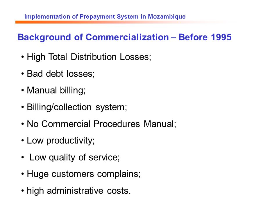 Implementation of Prepayment System in Mozambique Background of Commercialization – Before 1995 High Total Distribution Losses; Bad debt losses; Manual billing; Billing/collection system; No Commercial Procedures Manual; Low productivity; Low quality of service; Huge customers complains; high administrative costs.