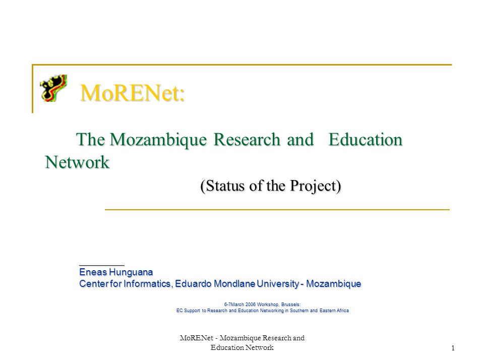 MoRENet - Mozambique Research and Education Network1 MoRENet: The Mozambique Research and Education Network (Status of the Project) MoRENet: The Mozambique Research and Education Network (Status of the Project) __________ Eneas Hunguana Center for Informatics, Eduardo Mondlane University - Mozambique 6-7March 2006 Workshop, Brussels: EC Support to Research and Education Networking in Southern and Eastern Africa