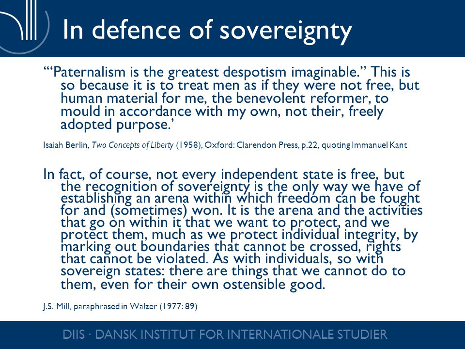 DIIS ∙ DANSK INSTITUT FOR INTERNATIONALE STUDIER In defence of sovereignty ' Paternalism is the greatest despotism imaginable. This is so because it is to treat men as if they were not free, but human material for me, the benevolent reformer, to mould in accordance with my own, not their, freely adopted purpose.' Isaiah Berlin, Two Concepts of Liberty (1958), Oxford: Clarendon Press, p.22, quoting Immanuel Kant In fact, of course, not every independent state is free, but the recognition of sovereignty is the only way we have of establishing an arena within which freedom can be fought for and (sometimes) won.