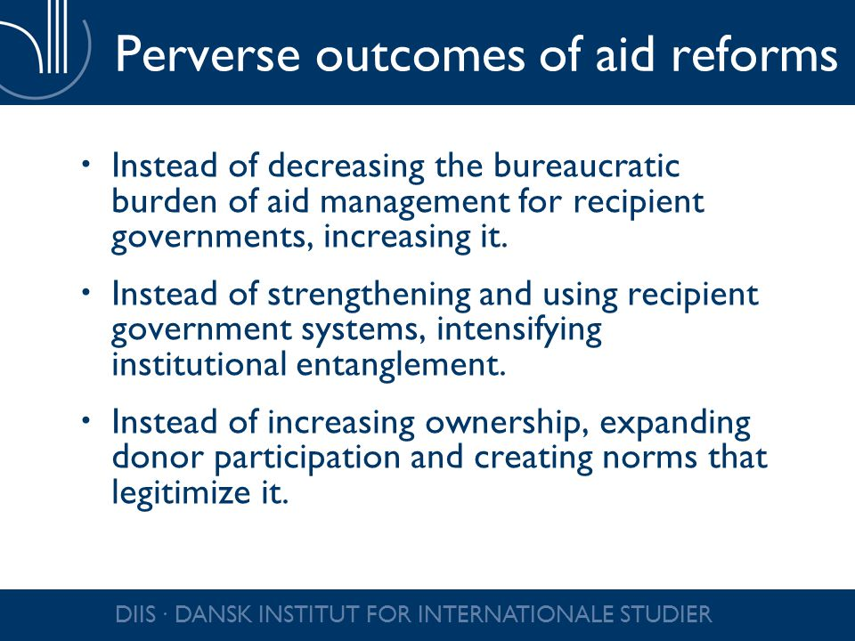 DIIS ∙ DANSK INSTITUT FOR INTERNATIONALE STUDIER Perverse outcomes of aid reforms  Instead of decreasing the bureaucratic burden of aid management for recipient governments, increasing it.
