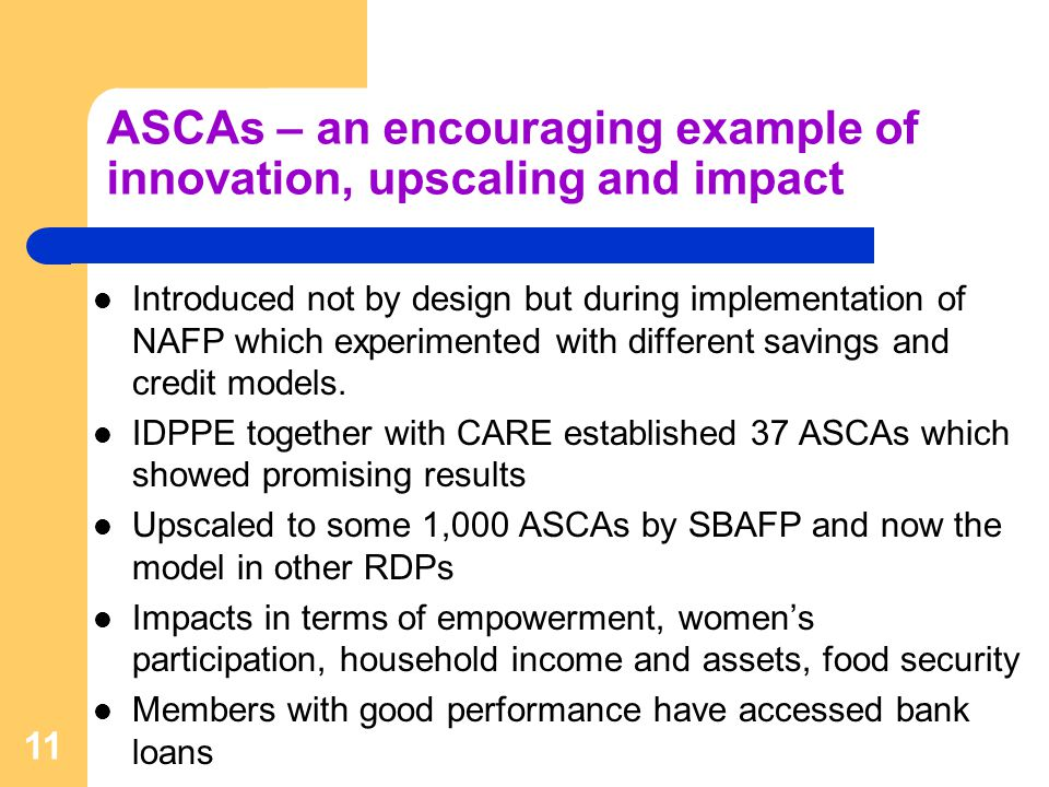ASCAs – an encouraging example of innovation, upscaling and impact Introduced not by design but during implementation of NAFP which experimented with different savings and credit models.