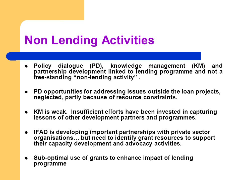 Non Lending Activities Policy dialogue (PD), knowledge management (KM) and partnership development linked to lending programme and not a free-standing non-lending activity .