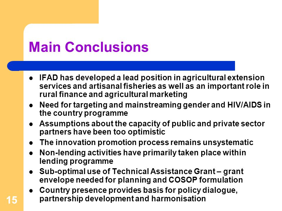 15 IFAD has developed a lead position in agricultural extension services and artisanal fisheries as well as an important role in rural finance and agricultural marketing Need for targeting and mainstreaming gender and HIV/AIDS in the country programme Assumptions about the capacity of public and private sector partners have been too optimistic The innovation promotion process remains unsystematic Non-lending activities have primarily taken place within lending programme Sub-optimal use of Technical Assistance Grant – grant envelope needed for planning and COSOP formulation Country presence provides basis for policy dialogue, partnership development and harmonisation Main Conclusions