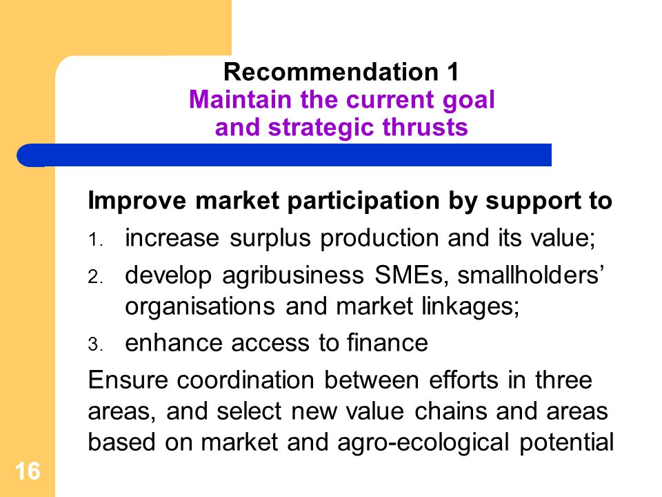 16 Recommendation 1 Maintain the current goal and strategic thrusts Improve market participation by support to 1.
