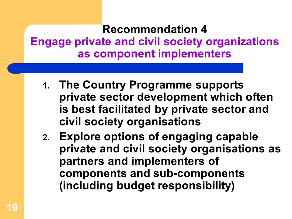 19 Recommendation 4 Engage private and civil society organizations as component implementers 1.
