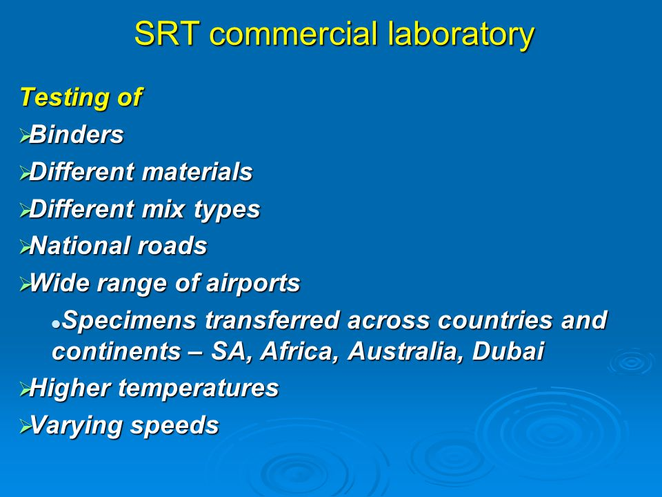 SRT commercial laboratory Testing of  Binders  Different materials  Different mix types  National roads  Wide range of airports Specimens transferred across countries and continents – SA, Africa, Australia, Dubai Specimens transferred across countries and continents – SA, Africa, Australia, Dubai  Higher temperatures  Varying speeds