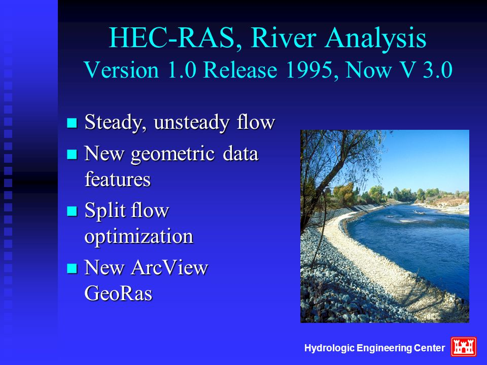 Hydrologic Engineering Center HEC-RAS, River Analysis Version 1.0 Release 1995, Now V 3.0 n Steady, unsteady flow n New geometric data features n Spli