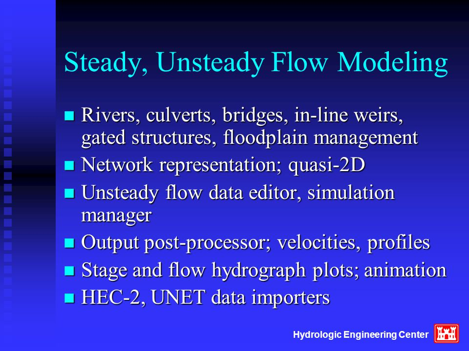 Hydrologic Engineering Center Steady, Unsteady Flow Modeling n Rivers, culverts, bridges, in-line weirs, gated structures, floodplain management n Network representation; quasi-2D n Unsteady flow data editor, simulation manager n Output post-processor; velocities, profiles n Stage and flow hydrograph plots; animation n HEC-2, UNET data importers