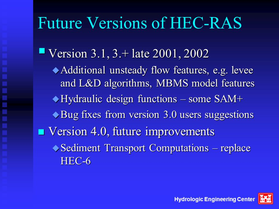 Hydrologic Engineering Center Future Versions of HEC-RAS  Version 3.1, 3.+ late 2001, 2002 u Additional unsteady flow features, e.g.