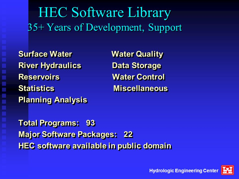 HEC Software Library 35+ Years of Development, Support Surface Water Water Quality River Hydraulics Data Storage Reservoirs Water Control Statistics M
