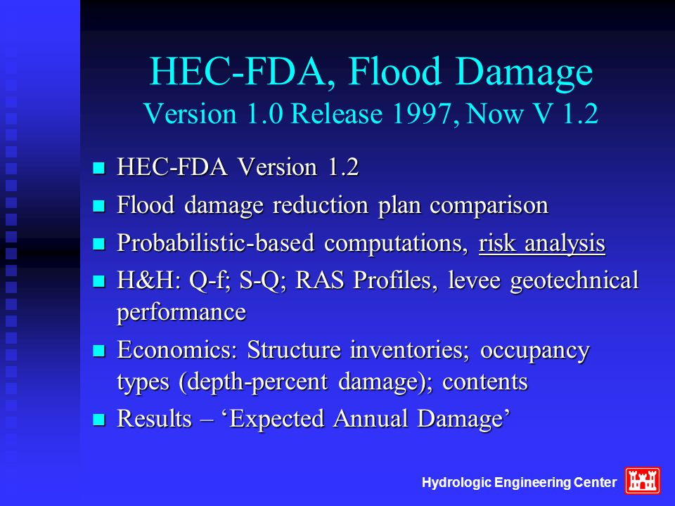 Hydrologic Engineering Center HEC-FDA, Flood Damage Version 1.0 Release 1997, Now V 1.2 n HEC-FDA Version 1.2 n Flood damage reduction plan comparison n Probabilistic-based computations, risk analysis n H&H: Q-f; S-Q; RAS Profiles, levee geotechnical performance n Economics: Structure inventories; occupancy types (depth-percent damage); contents n Results – 'Expected Annual Damage'