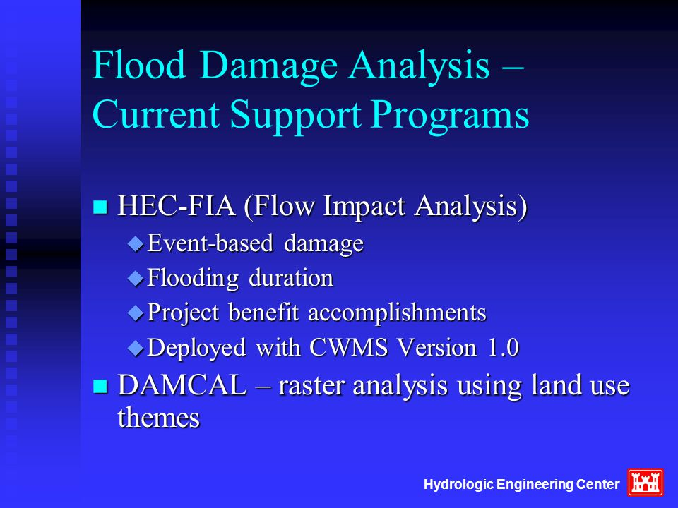 Hydrologic Engineering Center Flood Damage Analysis – Current Support Programs n HEC-FIA (Flow Impact Analysis) u Event-based damage u Flooding duration u Project benefit accomplishments u Deployed with CWMS Version 1.0 n DAMCAL – raster analysis using land use themes