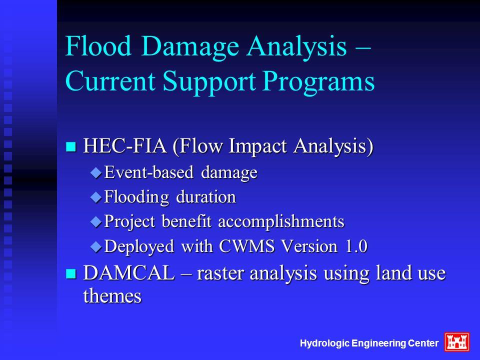 Hydrologic Engineering Center Flood Damage Analysis – Current Support Programs n HEC-FIA (Flow Impact Analysis) u Event-based damage u Flooding durati