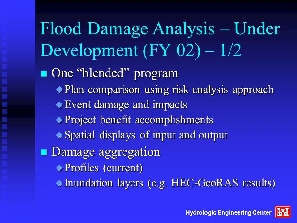 "Hydrologic Engineering Center Flood Damage Analysis – Under Development (FY 02) – 1/2 n One ""blended"" program u Plan comparison using risk analysis ap"