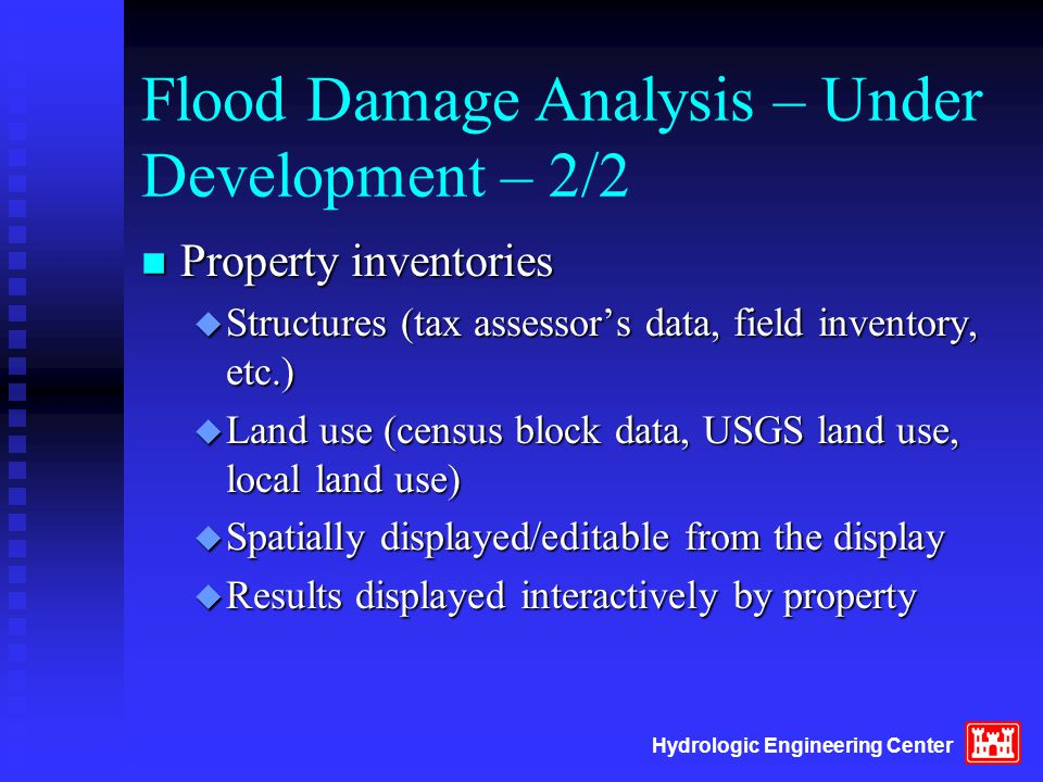 Hydrologic Engineering Center Flood Damage Analysis – Under Development – 2/2 n Property inventories u Structures (tax assessor's data, field inventory, etc.) u Land use (census block data, USGS land use, local land use) u Spatially displayed/editable from the display u Results displayed interactively by property